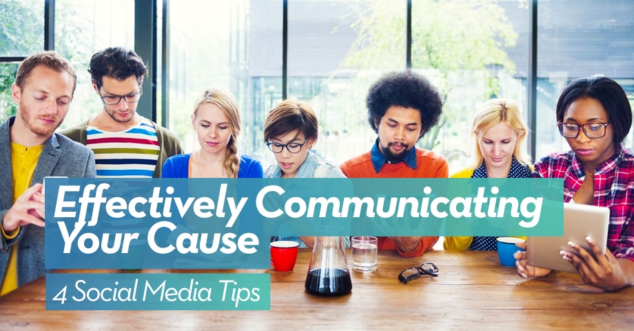Effectively Communicating Your Cause: 4 Social Media Tips