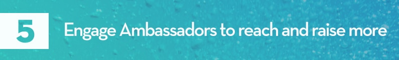 5. Engage Ambassadors to reach and raise more