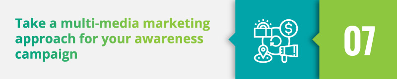 Take a multi-media marketing approach for your awareness campaign.