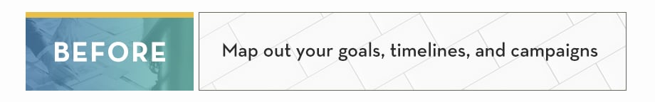 BEFORE: Map out your goals, timelines, campaigns