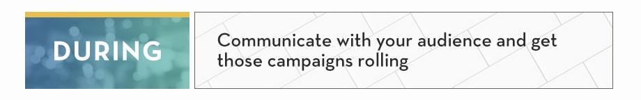 DURING: Communicate with your audience and get those campaigns rolling
