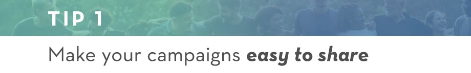 Tip 1 Make your campaigns easy to share