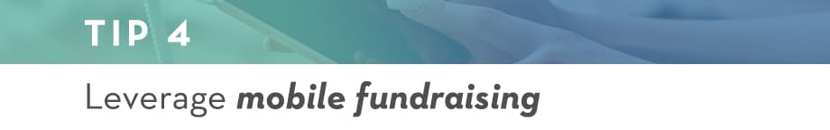 Tip 4 Leverage mobile fundraising
