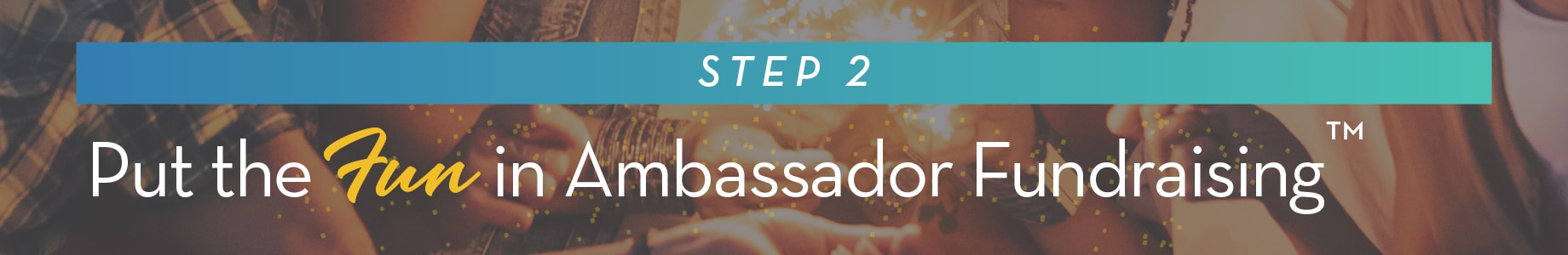 Step 2: Put the FUN in Ambassador Fundraising