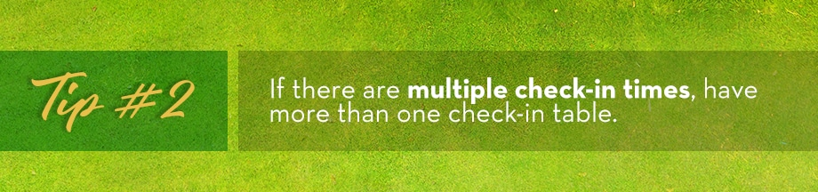 Tip #2 If there are multiple check-in times, have more than one check-in table.