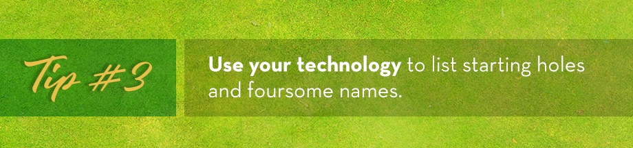 Tip #3 Use your technology to list starting holes and foursome names