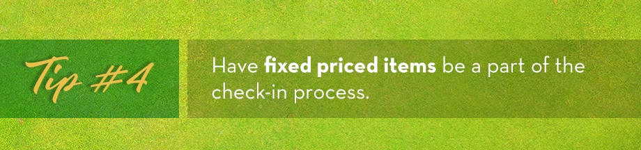 Tip #4 Have fixed priced items be a part of the check-in process