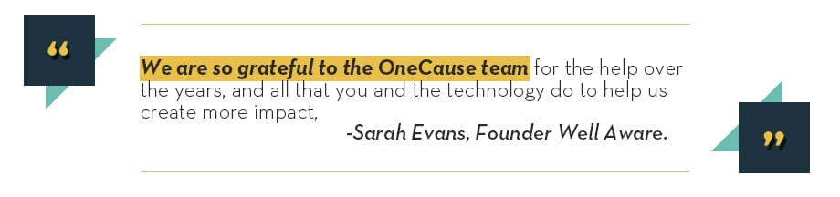We are so grateful to the OneCause team for the help over the years, and all that you and the technology do to help us create more impact - Sarah Evans, Founder Well Aware