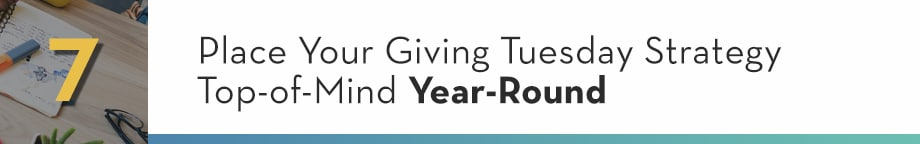 7. Place Your Giving Tuesday Strategy Top-of-Mind Year-Round