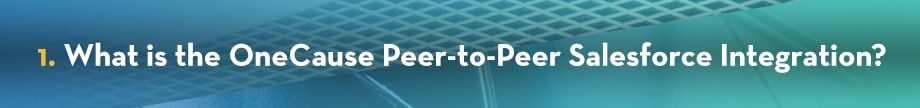 1. What is the OneCause Peer-to-Peer Salesforce Intefgration?