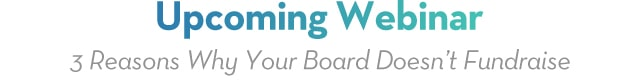 Upcoming Webinar - 3 Reasons Why Your Board Doesn't Fundraise and How to Fix That