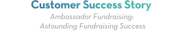 Customer Success Story | Ambassador Fundraising Astonishing Fundraising Success