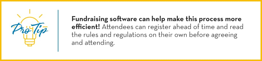 Pro Tip: Fundraising software can help make this process more efficient! Attendees can register ahead of time and read the rules and regulations on their own before agreeing and attending.
