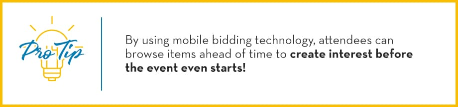 Pro Tip: By using mobile bidding technology, attendees can browse items ahead of time to create interest before the event even starts!