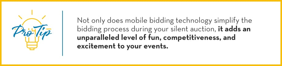 Pro Tip: Not only does mobile bidding technology simplify the bidding process during your silent auction, it adds an unparalleled level of fun, competitiveness, and excitement to your events.