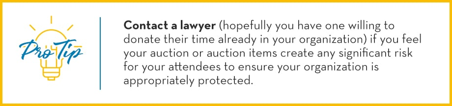 Pro Tip: Contact a lawyer (hopefully you have one willing to donate their time already in your organization) if you feel your auction or auction items create any significant risk for your attendees to ensure your organization is appropriately protected.
