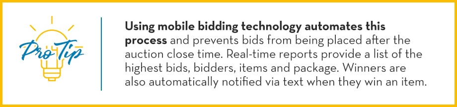Pro Tip: Using mobile bidding technology automates this process and prevents bids from being placed after the auction close time. Real-time reports provide a list of the highest bids, bidders, items and package. Winners are also automatically notified via text of their auction items.