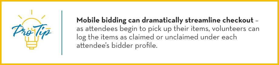 Pro Tip: Mobile bidding can dramatically streamline checkout – as attendees begin to pick up their items, volunteers can log the items as claimed or unclaimed under each attendee's bidder profile.