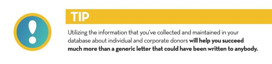 Utilizing the information that you've collected and maintained in your database about individual and corporate donors will help you succeed much more than a generic letter that could have been written to anybody