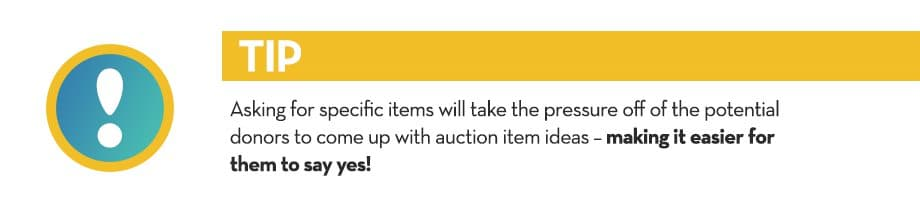 Asking for specific items will take the pressure off of the potential donors to come up with auction item ideas – making it easier for them to say yes!
