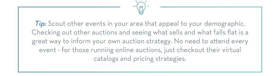 TIP: Scout other events in your area that appeal to your demographic. Checking out other auctions and seeing what sells and what falls flat is a great way to inform your own auction strategy. You need not attend every event, for those running online auctions, checkout their virtual catalogs and pricing strategies.