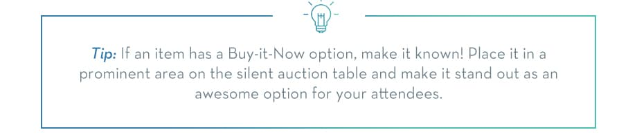 TIP: If an item has a Buy-it-Now option, make it known! Place it in a prominent area on the silent auction table and make it stand out as an awesome option for your attendees.