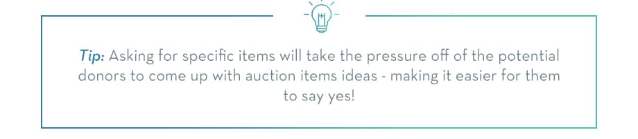 Asking for specific items will take the pressure off of your potential donors to come up with auction item ideas - making it easier for them to say yes!