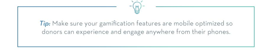TIP: Make sure your gamification features are mobile optimized so donors can experience and engage anywhere from their phones.