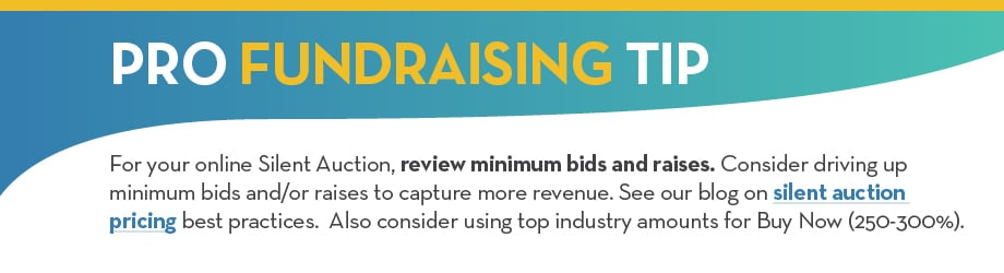 For your Silent Auction online, review minimum bids and raises. Consider driving up minimum bids and/or raises to capture more revenue. See our blog on silent auction pricing best practices. Also consider using top industry amounts for Buy Now (250-300%).