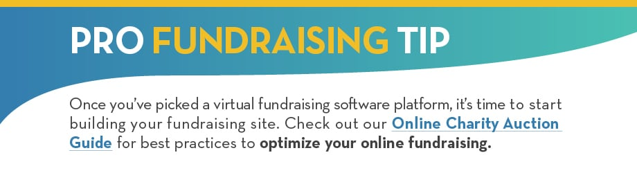 PRO FUNDRAISING TIP: Once you've picked a virtual fundraising software platform, it's time to start building your fundraising site. Check out our Online Charity Auction Guide and Ultimate Peer-to-Peer Fundraising Guide for best practices to optimize your online fundraising.