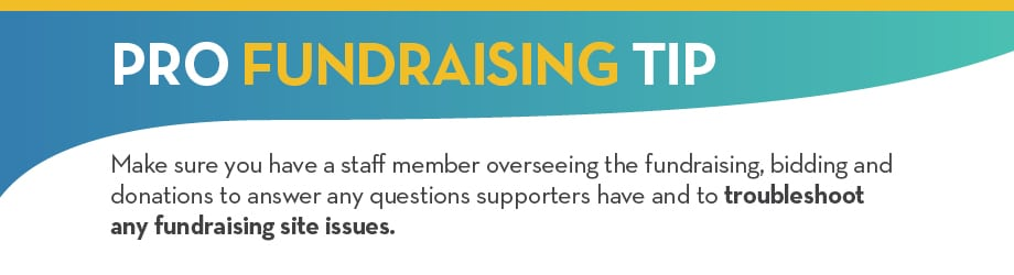 PRO FUNDRAISING TIP: Make sure you have a staff member overseeing the fundraising, bidding and donations to answer any questions supporters have and to troubleshoot any fundraising site issues.
