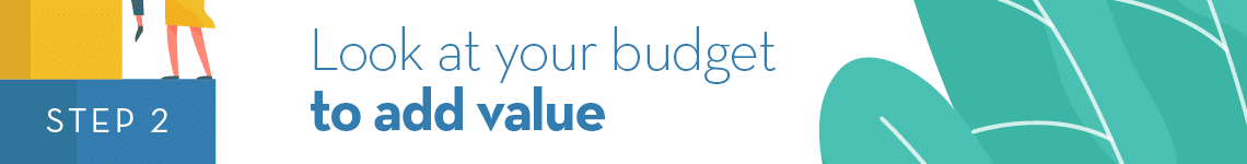 Step 2: Look at your budget to add value.